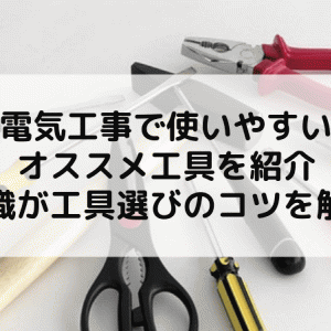 電気工事で使いやすいオススメ工具を紹介|現職が選び方のコツを解説