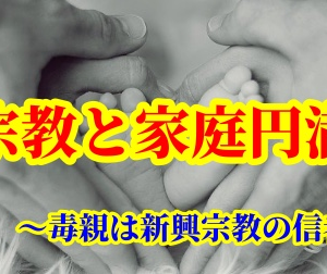 宗教と家庭円満 ~毒親は新興宗教の信者~