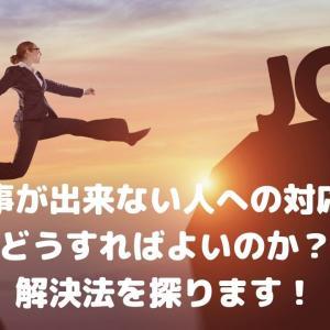 仕事が出来ない人への対応はどうすればよいのか?解決法を探ります!