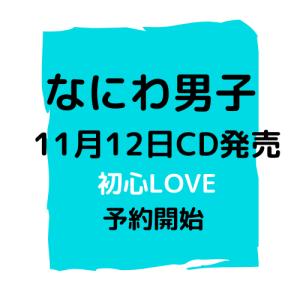 なにわ男子 \デビュー曲 初心LOVE 決定/予約開始!!