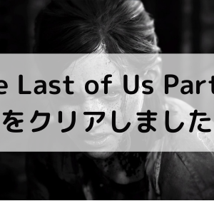 The Last of Us Part Ⅱ をクリアしてみての感想