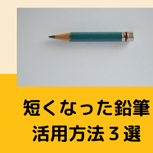 短くなった鉛筆どうしてる?捨てずに活用方法3選・大切に使おう