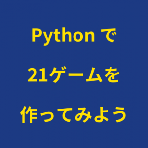 Pythonで「21ゲーム」を作ってみよう