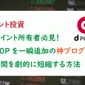 [dポイント投資]高額ポイント所有者必見!99900Pを一瞬追加の神プログラムで追加時間を劇的に短縮する方法