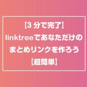 【3分で完了】linktreeであなただけのまとめリンクを作ろう【超簡単】