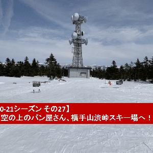 【20-21シーズン その27】空の上のパン屋さん、横手山渋峠スキー場!!【3/27】