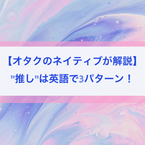 """【オタクのネイティブが解説】""""推し""""は英語で3パターン!"""