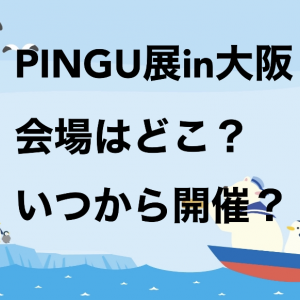 PINGU(ピングー)展 in大阪 会場はどこ?いつから開催?