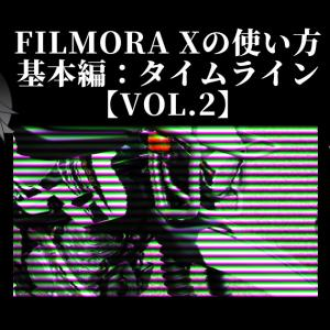 動画編集ソフト「FilmoraX」の使い方(基本編:タイムライン)【Vol.2】