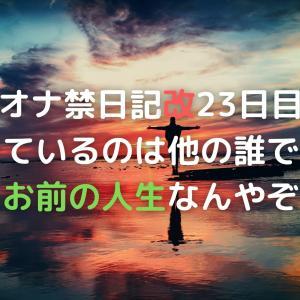 オナ禁日記改23日目 今生きているのは他の誰でもないお前の人生なんやぞ