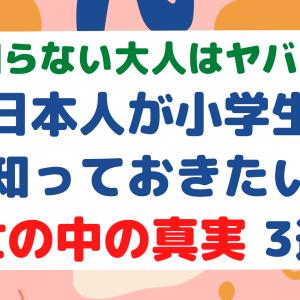 【知らない大人はヤバい】全日本人が小学生で知っておきたい世の中の真実 3選