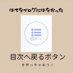 【はてなブログ】上に戻るよりも<目次に戻るボタン>を設置しよう!