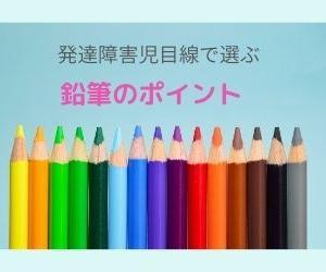 【発達障害児目線での鉛筆の選び方】 鉛筆を選び直してかんしゃくを軽減しよう!