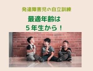 【自立訓練】 発達障害児の自立訓練は5年生からが最適!