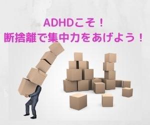 【ADHDっ子を自主勉強に集中させる!】 ADHDこそ物を一気に処分しよう!