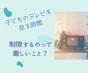 【テレビを見る時間を制限する】 子どもに視聴時間を制限するのは厳しい?