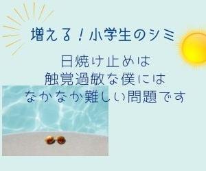 【日焼けで増加!小学生のシミ】 日焼け止めは触覚過敏な僕にはなかなか難しい問題です。