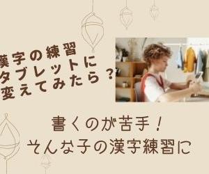 【漢字の書き取りをタブレットで!】 書くのが苦手な小学生の漢字練習。鉛筆からタブレットに教材を変えてみたらどうなる?