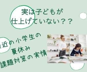 【小学生・夏休みの課題】 実は子ども自身が「仕上げてない」??最近の小学生の夏休みの宿題対策の実情