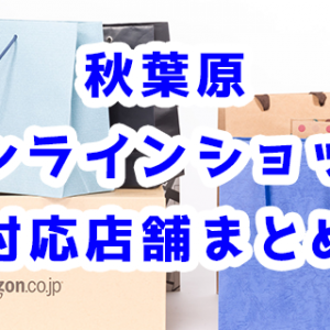 秋葉原でオンラインショップに対応している店舗29選!