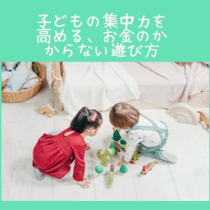 【子供の集中力が高まる】お金のかからない遊び方6選