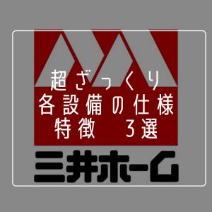 【三井ホーム】超ざっくり!各設備の仕様 特徴3選!!!