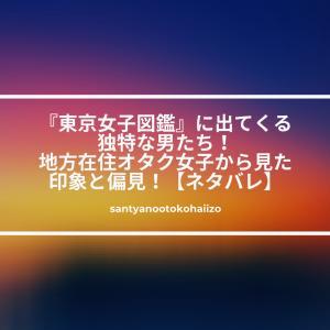 『東京女子図鑑』に出てくる独特な男たち!地方在住オタク女子から見た印象と偏見!【ネタバレ】