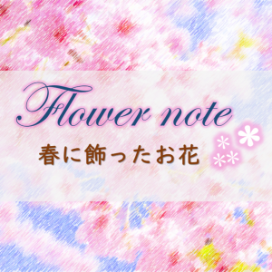 春に飾ったお花まとめ:お花ノート