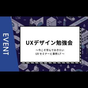 【主催イベント】UXデザイン勉強会~今こそ学んでおきたいUXセミナーと事例LT~