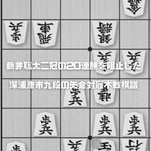 藤井聡太二冠の20連勝を阻止した深浦康市九段の矢倉対雁木戦棋譜