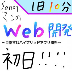 【新企画】Sandyマンの『1日10分』Web開発!〜目指すはハイブリッドアプリ開発〜