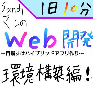 【環境構築編】Sandyマンの『1日10分』Web開発〜目指すはハイブリッドアプリ作り〜