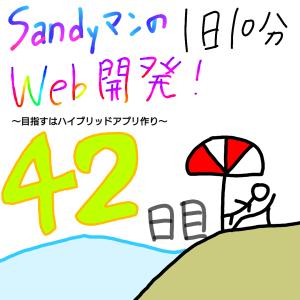 【42日目】Sandyマンの『1日10分』Web開発!〜目指すはハイブリッドアプリ作り〜