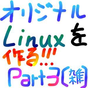 【Part3(手抜き)】SandyマンオリジナルLinux作ったる!!