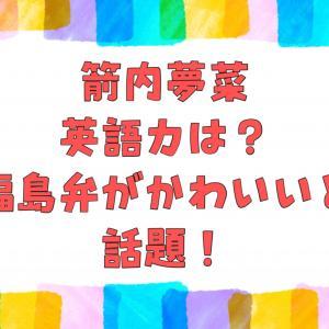 箭内夢菜の英語力を調査!福島弁がかわいいと話題!