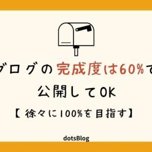 ブログの完成度は60%で公開してOK【徐々に100%を目指す】