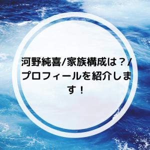 河野純喜/家族構成は?/プロフィールを紹介します!