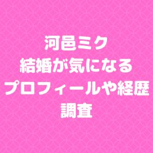 河邑ミク/結婚が気になるプロフィールや経歴について調査
