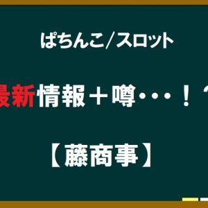 【ぱちんこ・スロット】最新情報+噂・・・「藤商事」!?