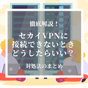【まとめ】セカイVPNにつながらない 接続できない時の対処法を詳しく解説