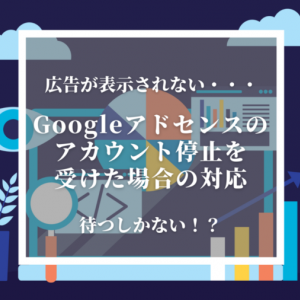 Googleアドセンスのアカウント停止を受けた場合の対応【広告が表示されない】