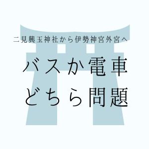 【バスか電車か】二見興玉神社から伊勢神宮外宮へ行くにはどちらを利用すればいい?