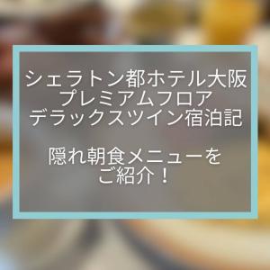 【シェラトン都ホテル大阪】プレミアムフロアデラックスツイン宿泊記☆隠れ朝食メニューを紹介します。