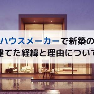 大手ハウスメーカーで新築の家を建てた経緯と理由について
