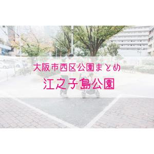 【公園情報】江之子島公園(最寄り阿波座):大阪市西区公園まとめ