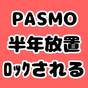 PASMOって半年以上使わないでいるとロックされるんだね