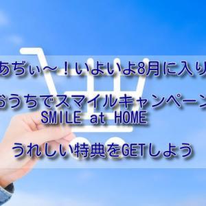 あぢぃ~!いよいよ8月に入り「おうちでスマイルキャンペーン」SMILE at HOME うれしい特典をGETしよう