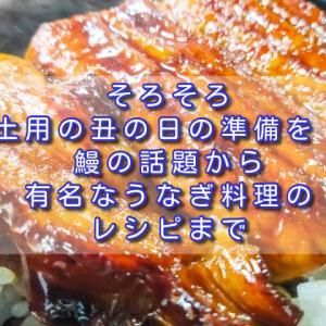 そろそろ土用の丑の日の準備を!鰻の話題から有名なうなぎ料理のレシピまで