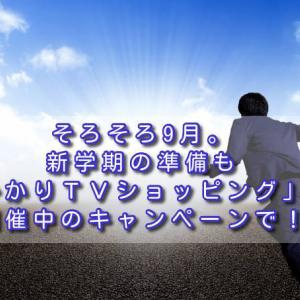 そろそろ9月。新学期の準備も「ひかりTVショッピング」の開催中のキャンペーンで!