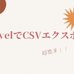 【Laravel】CSVエクスポート ☆超簡単!!